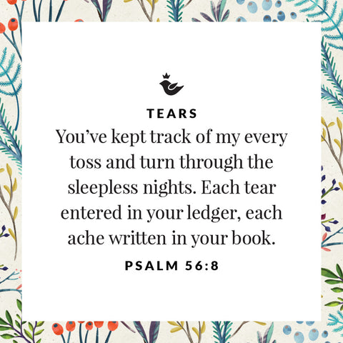 You've kept track of my every toss and turn through the sleepless nights. Each tear entered in your ledger, each ache written in your book. Psalm 56:8
