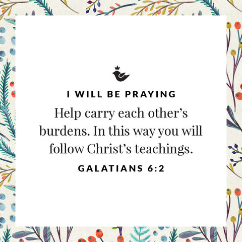 Help carry each other's burdens. In this way you will follow Christ's teachings. Galatians 6:2