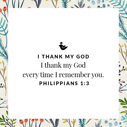 I thank my God every time I remember you. Philippians 1:3