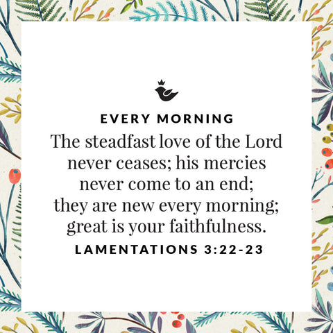 every morning The steadfast love of the Lord never ceases; his mercies never come to an end;  they are new every morning;  great is your faithfulness. Lamentations 3:22-23