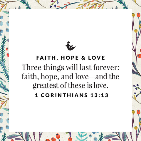 Three things will last forever: faith, hope, and love—and the greatest of these is love.  1 Corinthians 13:13