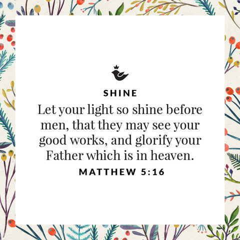 Let your light so shine before men, that they may see your good works, and glorify your Father which is in heaven. Matthew 5:16