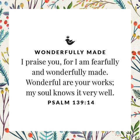 I praise you, for I am fearfully and wonderfully made. Wonderful are your works;  my soul knows it very well.  Psalm 139:14