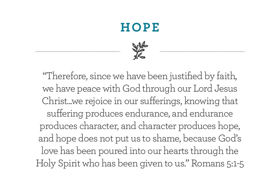 """Therefore, since we have been justified by faith, we have peace with God through our Lord Jesus Christ...we rejoice in our sufferings, knowing that suffering produces endurance, and endurance produces character, and character produces hope,  and hope does not put us to shame, because God's love has been poured into our hearts through the Holy Spirit who has been given to us."" Romans 5:1-5"