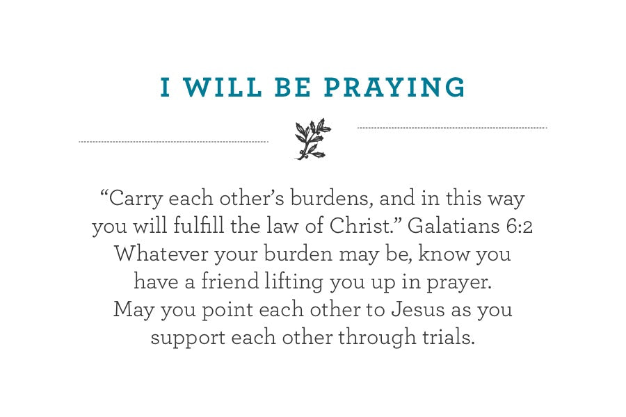 """Carry each other's burdens, and in this way  you will fulfill the law of Christ."" Galatians 6:2 Whatever your burden may be, know you have a friend lifting you up in prayer.  May you point each other to Jesus as you support each other through trials."