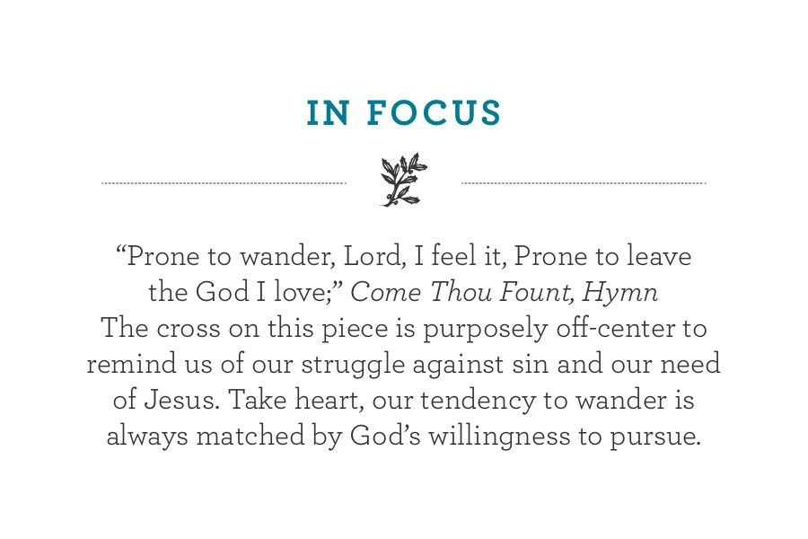 """Prone to wander, Lord, I feel it, Prone to leave  the God I love;"" Come Thou Fount, Hymn  The cross on this piece is purposely off-center to remind us of our struggle against sin and our need of Jesus. Take heart, our tendency to wander is always matched by God's willingness to pursue."