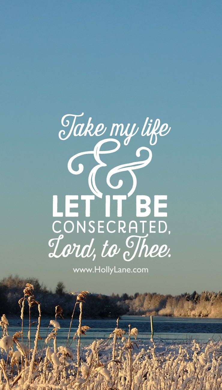Take my life and let it be, consecrated, Lord, to Thee. Free mobile wallpaper by hollylane.com