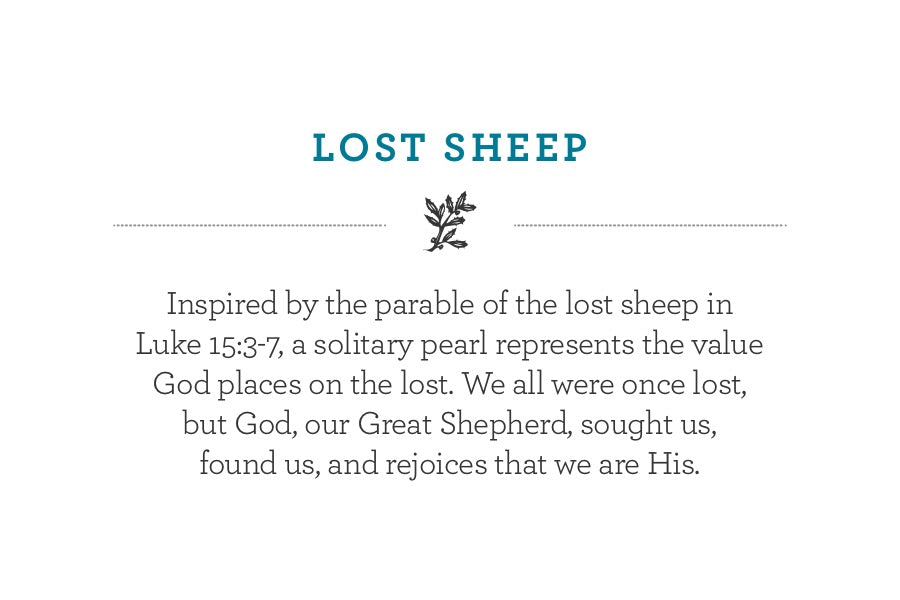 Inspired by the parable of the lost sheep in Luke 15:3-7, a solitary pearl represents the value God places on the lost. We all were once lost, but God, our Great Shepherd, sought us,  found us, and rejoices that we are His.