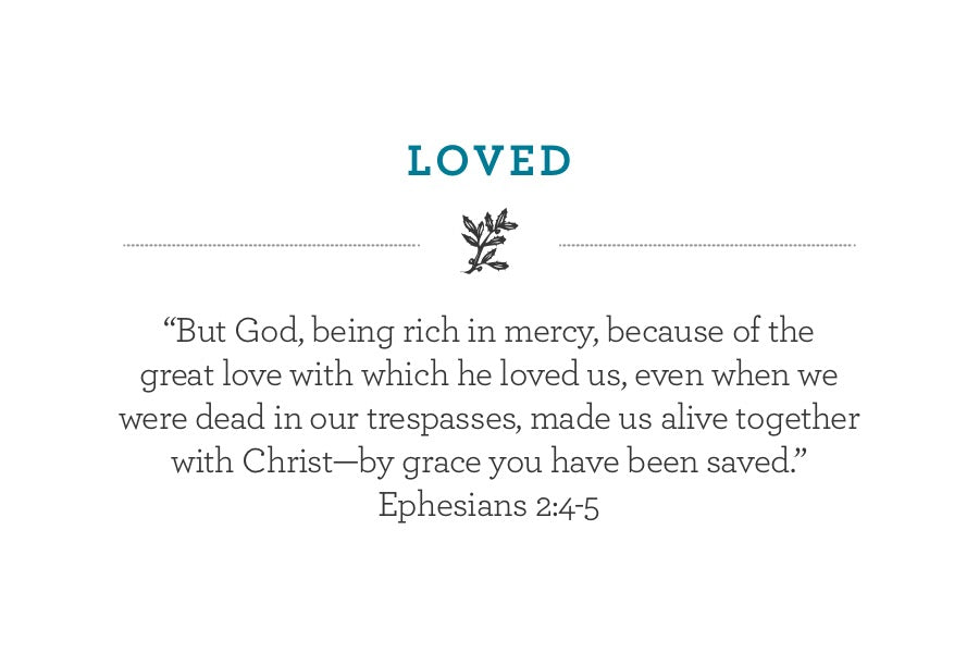 """But God, being rich in mercy, because of the  great love with which he loved us, even when we were dead in our trespasses, made us alive together with Christ—by grace you have been saved.""  Ephesians 2:4-5"