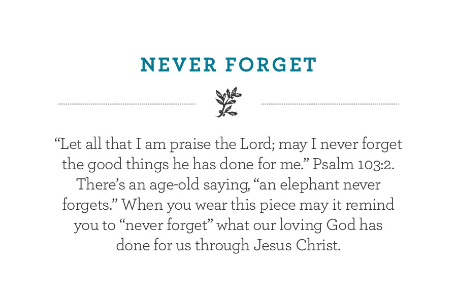"""Let all that I am praise the Lord; may I never forget the good things he has done for me."" Psalm 103:2. There's an age-old saying, ""an elephant never forgets."" When you wear this piece may it remind you to ""never forget"" what our loving God has  done for us through Jesus Christ."