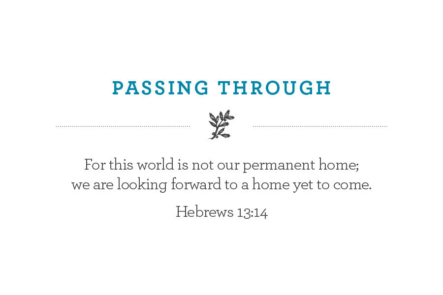 For this world is not our permanent home; we are looking forward to a home yet to come. Hebrews 13:14