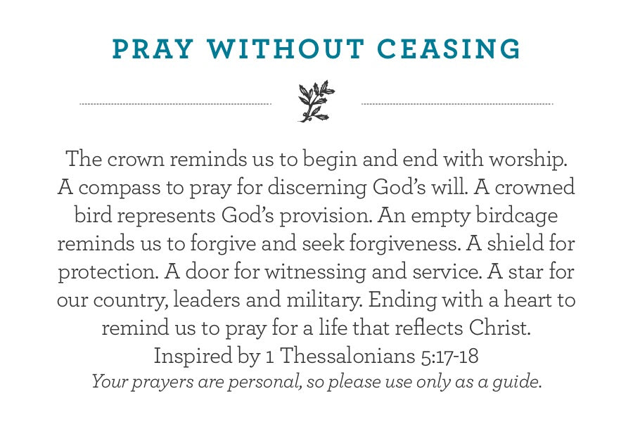 The crown reminds us to begin and end with worship.  A compass to pray for discerning God's will. A crowned bird represents God's provision. An empty birdcage reminds us to forgive and seek forgiveness. A shield for protection. A door for witnessing and service. A star for our country, leaders and military. Ending with a heart to remind us to pray for a life that reflects Christ.  Inspired by 1 Thessalonians 5:17-18 Your prayers are personal, so please use only as a guide.