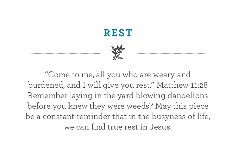 """Come to me, all you who are weary and  burdened, and I will give you rest."" Matthew 11:28  Remember laying in the yard blowing dandelions before you knew they were weeds? May this piece be a constant reminder that in the busyness of life, we can find true rest in Jesus."