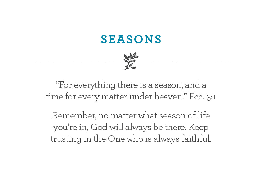 """For everything there is a season, and a  time for every matter under heaven."" Ecc. 3:1  Remember, no matter what season of life you're in, God will always be there. Keep trusting in the One who is always faithful."