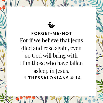 For if we believe that Jesus died and rose again, even so God will bring with Him those who have fallen asleep in Jesus. 1 Thessalonians 4:14