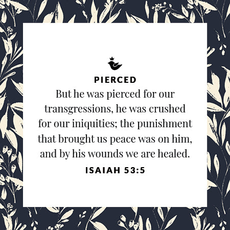 But he was pierced for our transgressions, he was crushed for our iniquities; the punishment that brought us peace was on him, and by his wounds we are healed. Isaiah 53:5