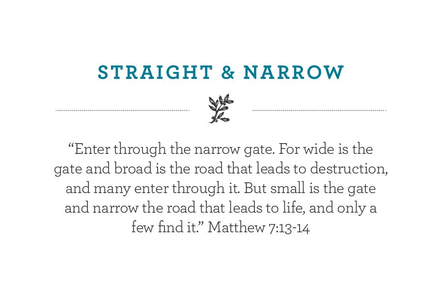 """Enter through the narrow gate. For wide is the gate and broad is the road that leads to destruction, and many enter through it. But small is the gate and narrow the road that leads to life, and only a few find it."" Matthew 7:13-14"