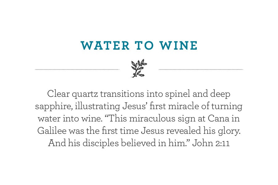 "Clear quartz transitions into spinel and deep sapphire, illustrating Jesus' first miracle of turning water into wine. ""This miraculous sign at Cana in Galilee was the first time Jesus revealed his glory. And his disciples believed in him."" John 2:11"