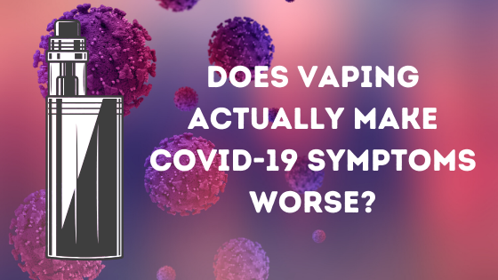 Does Vaping Actually Make COVID-19 Symptoms Worse?