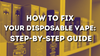 How to Fix Your Disposable Vape: Step-by-Step Guide