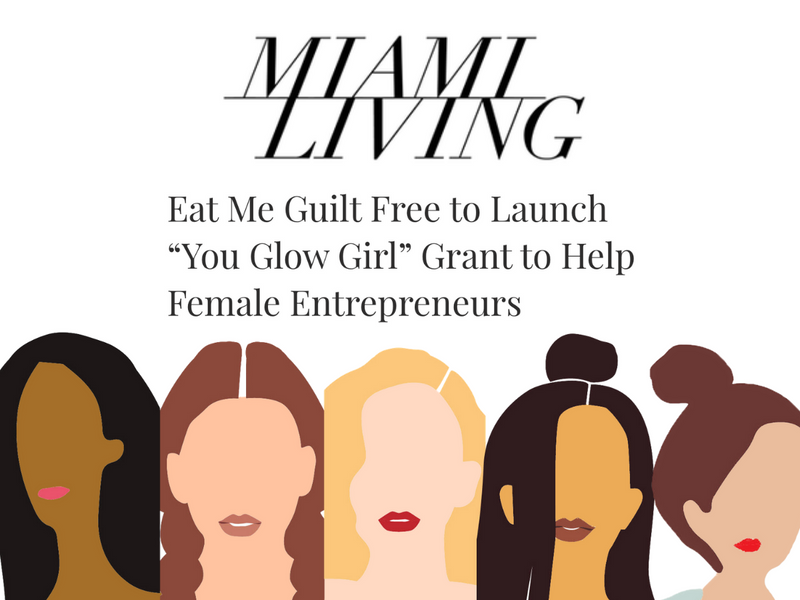 "Miami Living: Eat Me Guilt Free to Launch ""You Glow Girl"" Grant to Help Female Entrepreneurs"