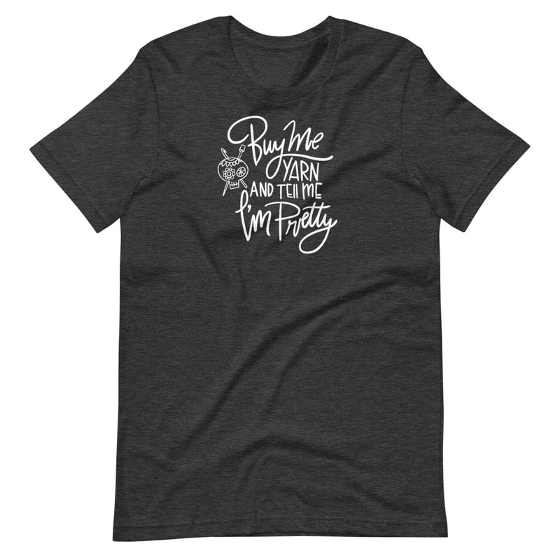 Buy Me Yarn and Tell Me I'm Pretty Shirt