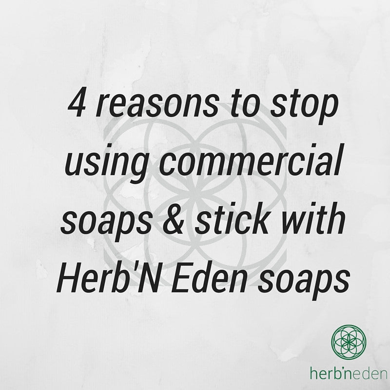 4 reasons to stop using commercial soaps & stick with Herb'N Eden soaps