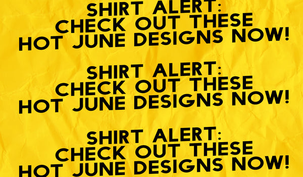 SHIRT ALERT: Check out these hot June designs now!