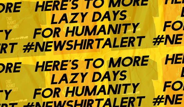 Here's to More Lazy Days for Humanity #NewShirtAlert