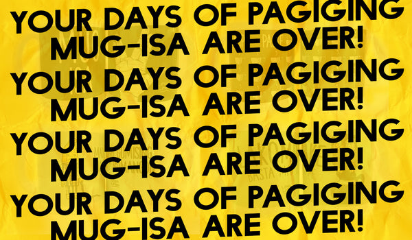 Your Days of Pagiging Mug-Isa are Over!