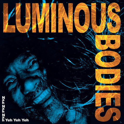 Luminous Bodies 'Nah Nah Nah Yeh Yeh Yeh' LP
