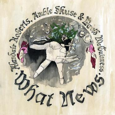 Alasdair Roberts, Amble Skuse & David McGuiness 'What News' LP