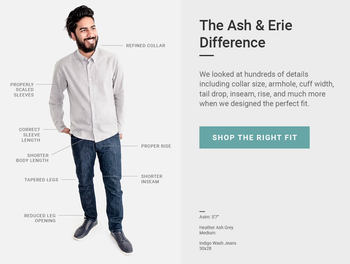 The Ash & Erie Difference - We looked at hundreds of details including collar size, armhole, cuff width, tail drop, inseam, rise, and much more when designing the perfect fit for our clothes.