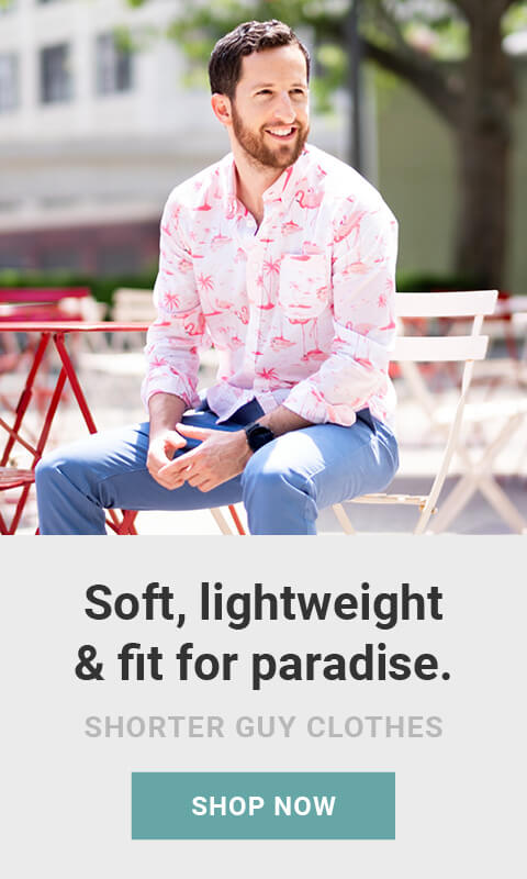 Made for men of great heights, shorter guy clothes. Soft, lightweight and fit for paradise. Shop Summer shirts  now. As seen on Shark Tank!
