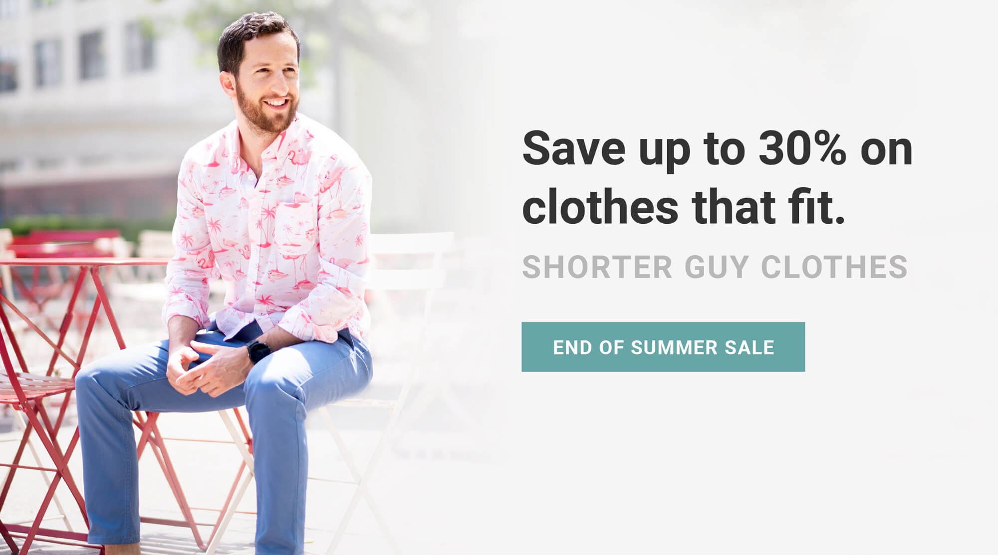 Made for men of great heights, shorter guy clothes. Hustle up and save a few bucks. The End of Summer won't last forever. Limited time only.