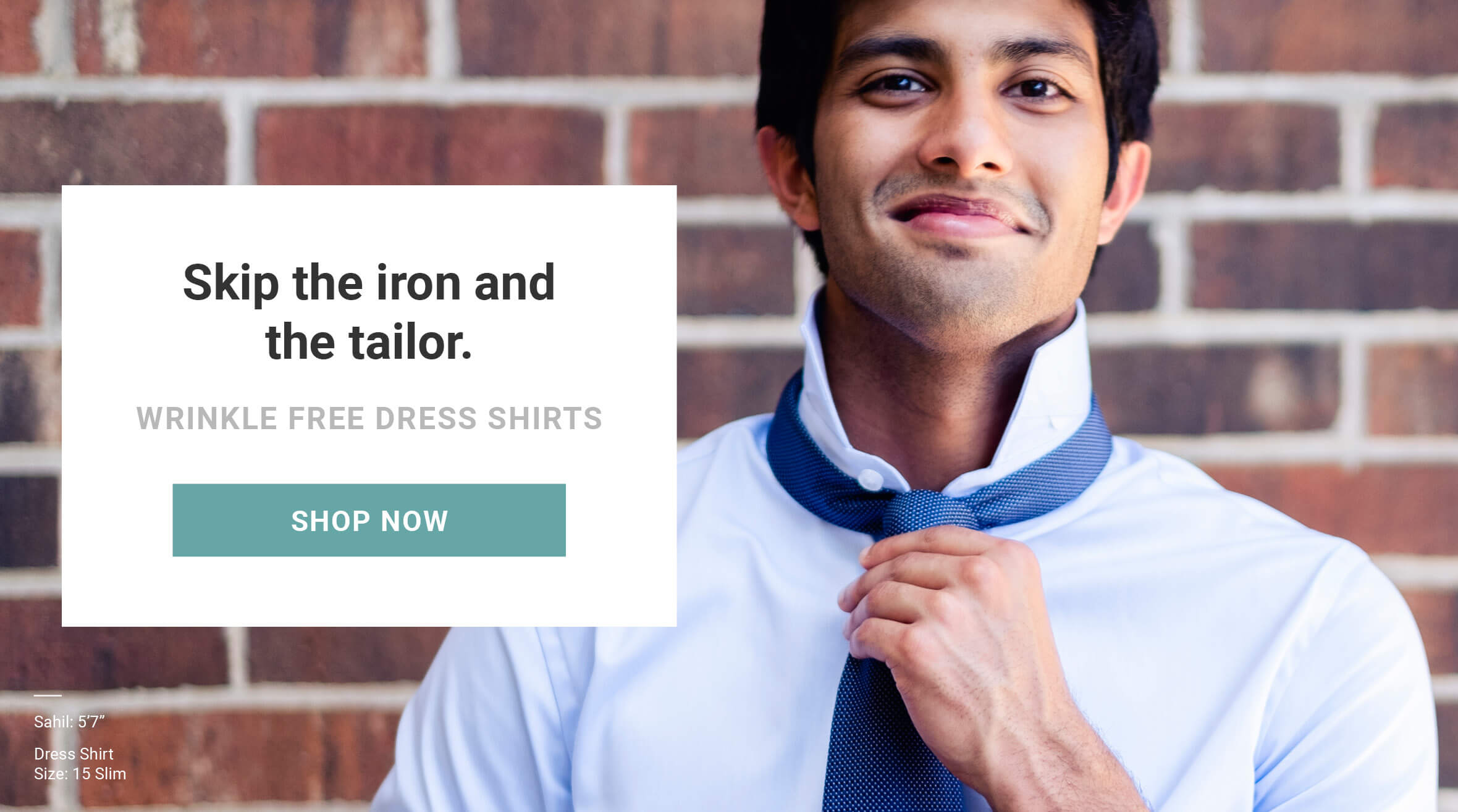 Skip the iron and the tailor. Wrinkle free dress shirts. Made for men of great heights, shorter guy clothes. Dress shirts now available in 14 sizes. Shop now. As seen on Shark Tank!