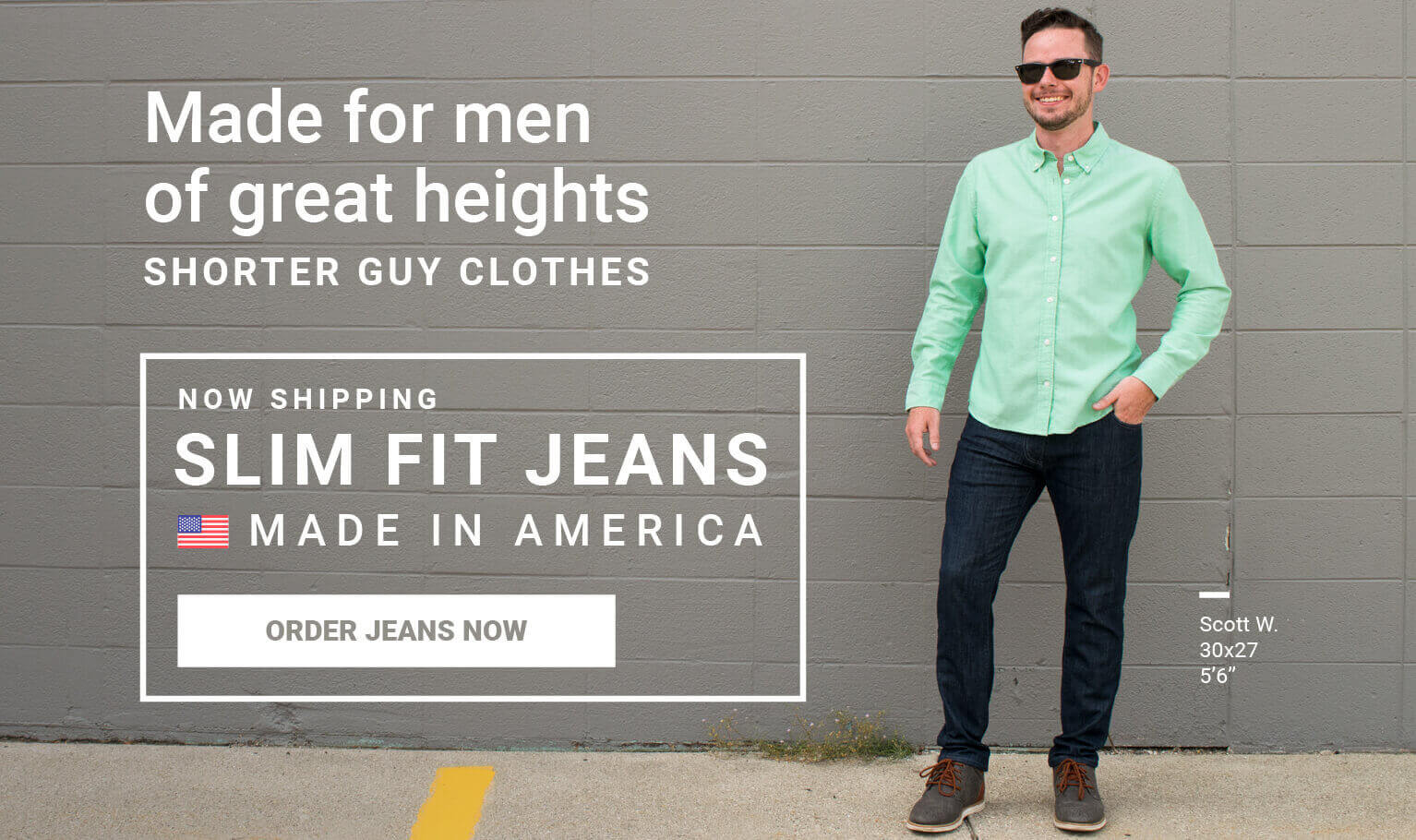 Now shipping, Slim Fit Jeans. Made in America. Order jeans now! Made for men of great heights, shorter guy clothes.