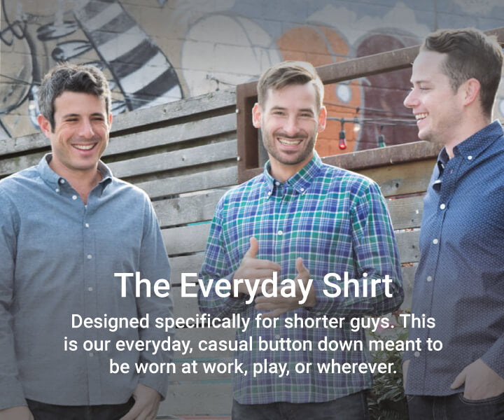 The Everyday Shirt - Designed specifically for shorter guys. This is our everyday, casual button down meant to be worn at work, play, or whenever.