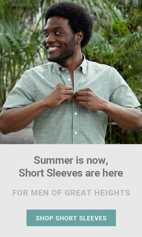 Summer is now, Short Sleeve Shirts are here. For men of great heights. Shop Short Sleeves.