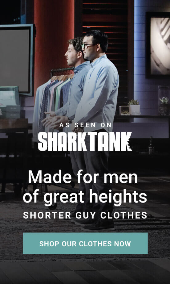 As seen on Shark Tank! Made for men of great heights, shorter guy clothes. Shop our clothes now!