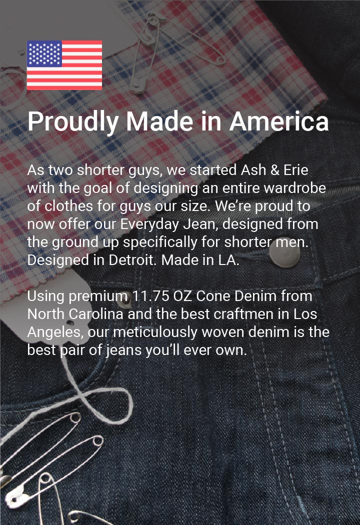 As two shorter guys, we started Ash & Erie with the goal of designing an entire wardrobe of clothes for guys our size. We're proud to now offer our Everyday Jean, designed from the ground up specifically for shorter men. Designed in Detroit. Made in LA. Using premium 11.75 OZ Cone Denim from North Carolina and the best craftsmen in Los Angeles, our meticulously woven denim is the best pair of jeans you'll ever own.