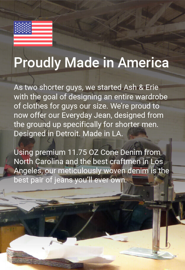 As two shorter guys, we started Ash & Erie with the goal of designing an entire wardrobe of clothes for guys our size. We're proud to now offer our Slim Fit Jean, designed from the ground up specifically for shorter men. Designed in Detroit. Made in LA. Using premium 11.75 OZ Cone Denim from North Carolina and the best craftsmen in Los Angeles, our meticulously woven denim is the best pair of jeans you'll ever own.