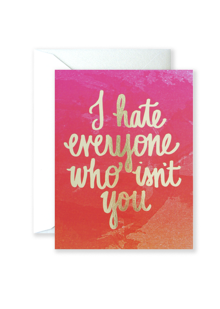 Hate Everyone Who Isn't You Love Greeting Card