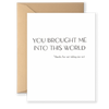 You Brought Me Into This World Greeting Card