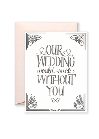 Our Wedding Would Suck Without You Greeting Card