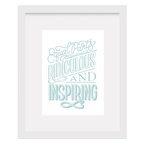 Equal Parts Ridiculous And Inspiring Art Print