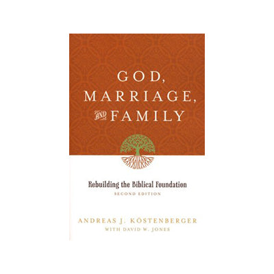 God, Marriage, and Family : Rebuilding the Biblical Foundation