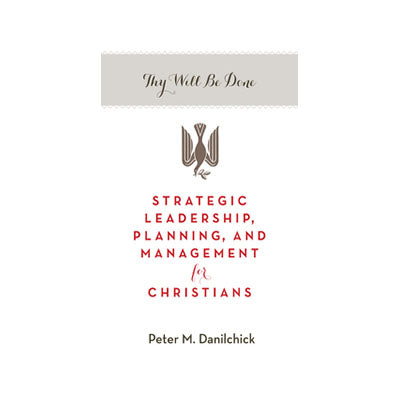 Thy Will Be Done: Strategic Leadership, Planning, and Management for Christians