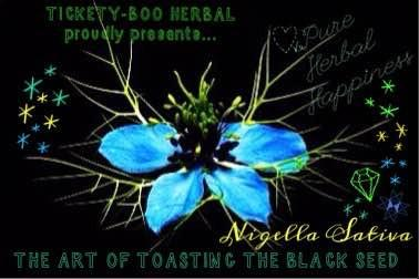 WELCOMING YOU TO THE WONDERFUL WORLD OF 'TICKETY-BOO HERBAL' ... & THE 'TOASTING' OF THE BLACK-SEED