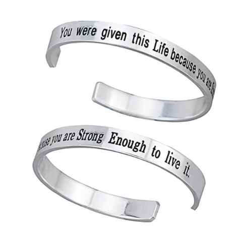 """ You were given this life because you are strong enough to live it "" Bangle"
